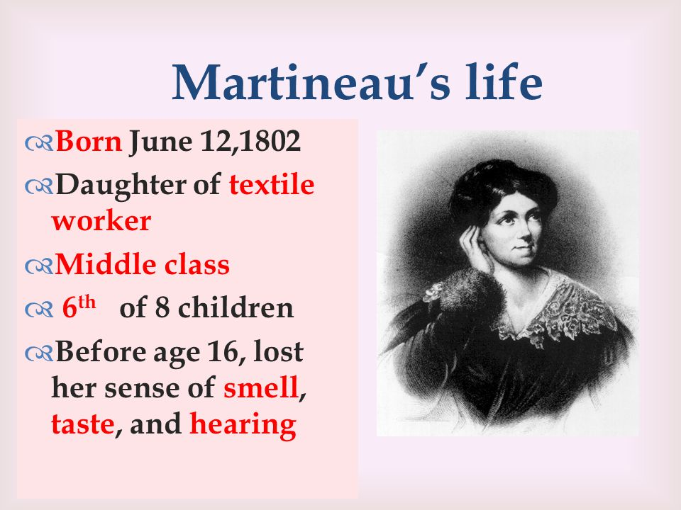 Martineau's life  Born June 12,1802  Daughter of textile worker  Middle class  6 th of 8 children  Before age 16, lost her sense of smell, taste, and hearing
