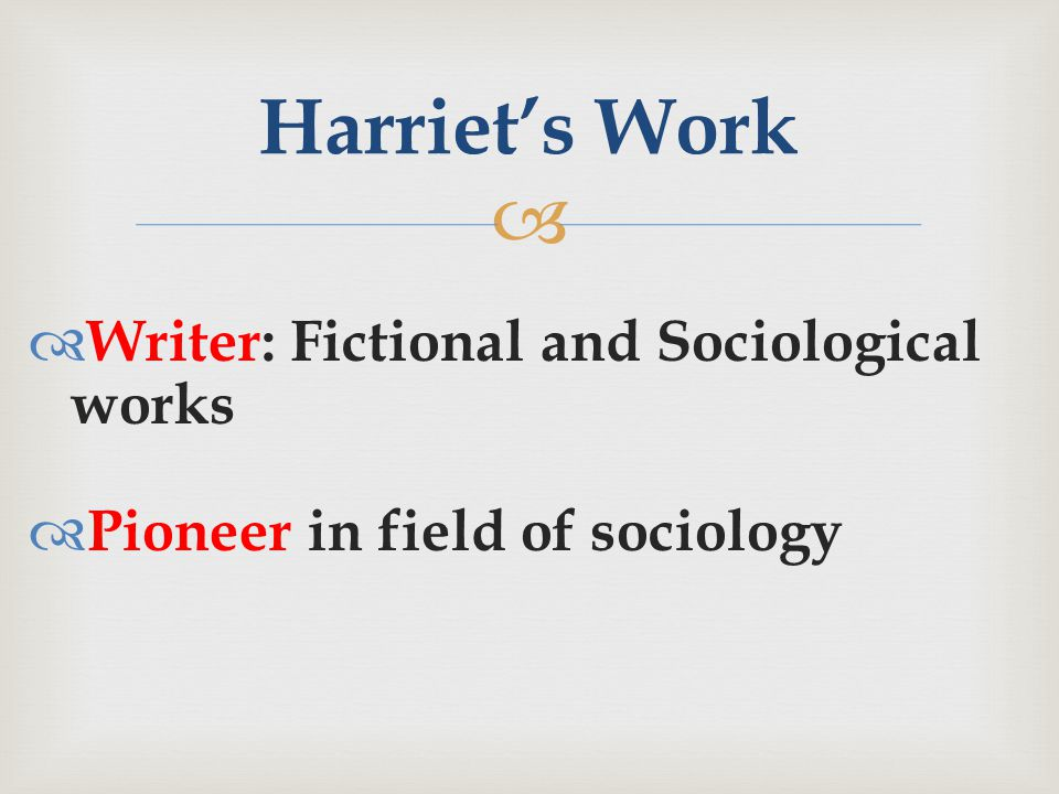   Writer: Fictional and Sociological works  Pioneer in field of sociology Harriet's Work