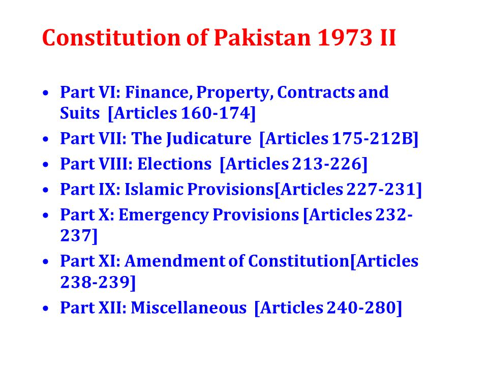 Constitution of Pakistan 1973 II Part VI: Finance, Property, Contracts and Suits [Articles 160-174] Part VII: The Judicature [Articles 175-212B] Part VIII: Elections [Articles 213-226] Part IX: Islamic Provisions[Articles 227-231] Part X: Emergency Provisions [Articles 232- 237] Part XI: Amendment of Constitution[Articles 238-239] Part XII: Miscellaneous [Articles 240-280]
