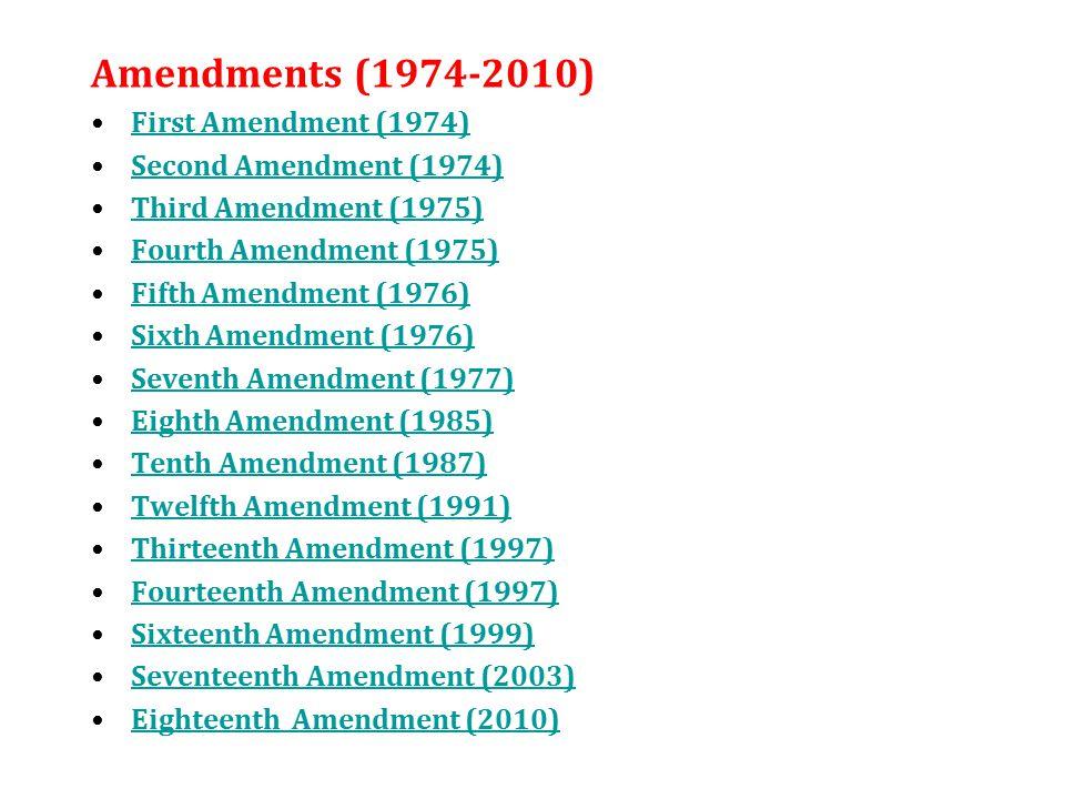 Amendments (1974-2010) First Amendment (1974) Second Amendment (1974) Third Amendment (1975) Fourth Amendment (1975) Fifth Amendment (1976) Sixth Amendment (1976) Seventh Amendment (1977) Eighth Amendment (1985) Tenth Amendment (1987) Twelfth Amendment (1991) Thirteenth Amendment (1997) Fourteenth Amendment (1997) Sixteenth Amendment (1999) Seventeenth Amendment (2003) Eighteenth Amendment (2010)
