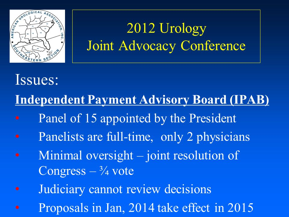 2012 Urology Joint Advocacy Conference Issues: Independent Payment Advisory Board (IPAB) Panel of 15 appointed by the President Panelists are full-tim