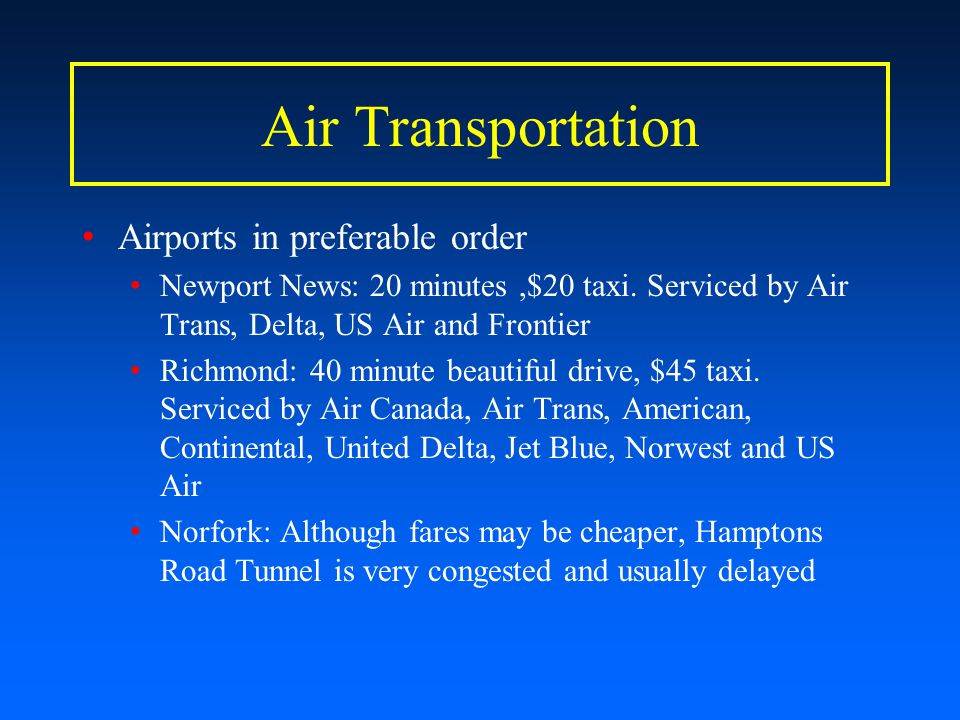 Air Transportation Airports in preferable order Newport News: 20 minutes,$20 taxi. Serviced by Air Trans, Delta, US Air and Frontier Richmond: 40 minu