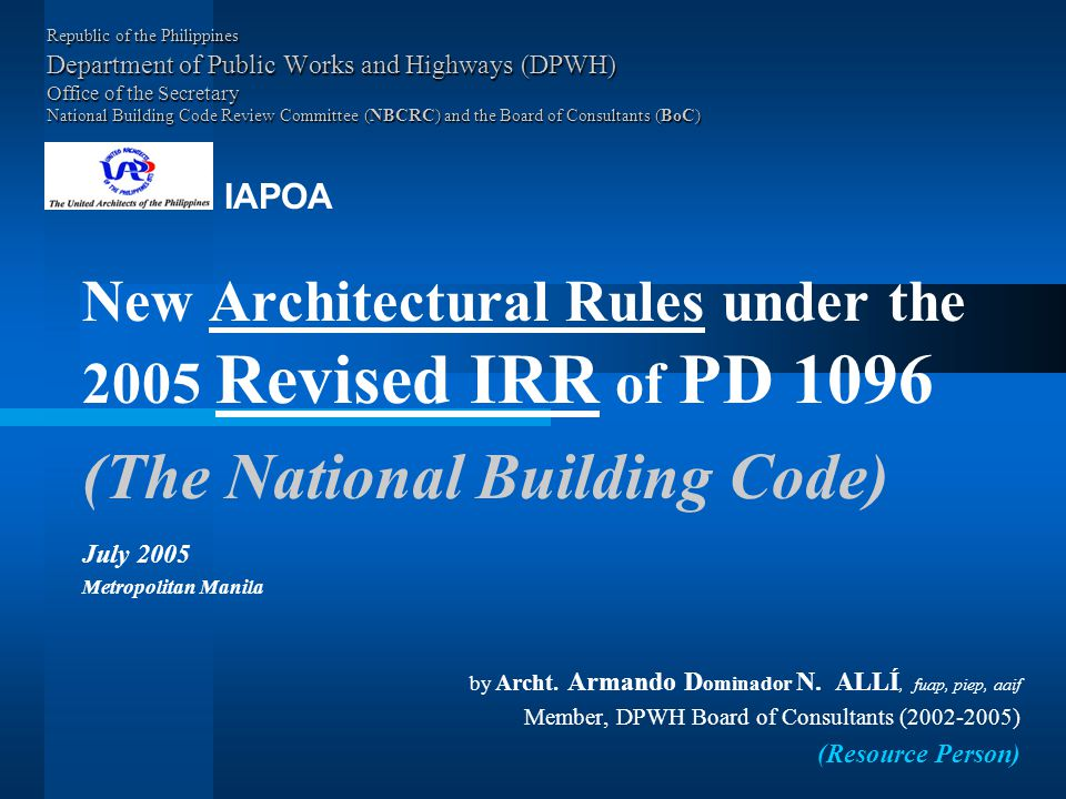 Republic of the Philippines Department of Public Works and Highways (DPWH) Office of the Secretary National Building Code Review Committee (NBCRC) and the Board of Consultants (BoC) New Architectural Rules under the 2005 Revised IRR of PD 1096 (The National Building Code) July 2005 Metropolitan Manila by Archt.
