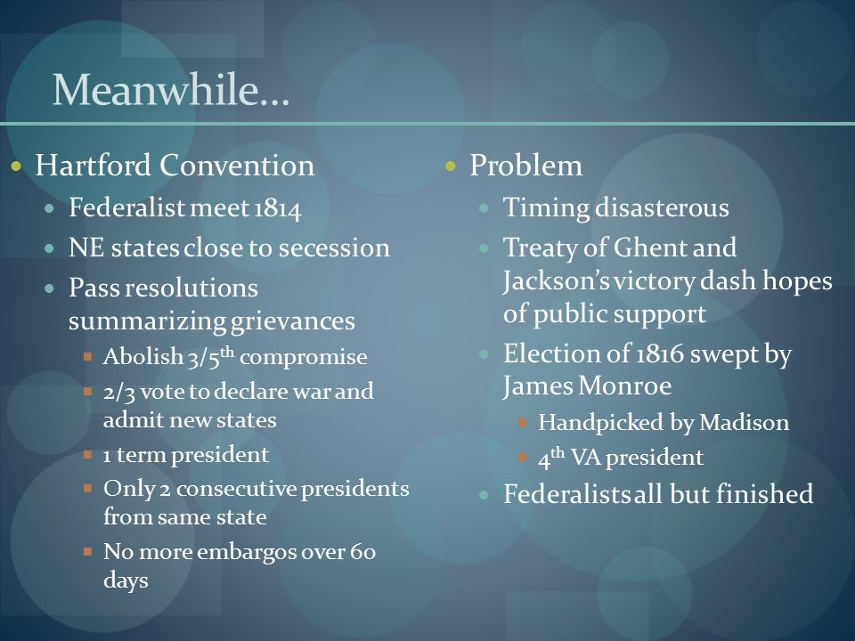 Meanwhile… Hartford Convention Federalist meet 1814 NE states close to secession Pass resolutions summarizing grievances  Abolish 3/5 th compromise 