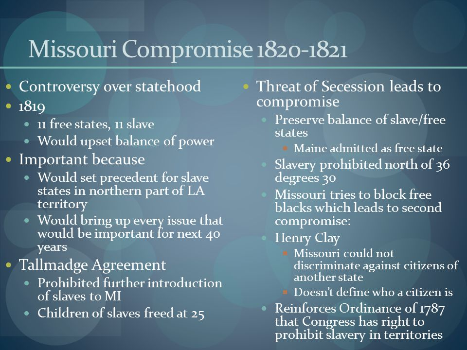 Missouri Compromise 1820-1821 Controversy over statehood 1819 11 free states, 11 slave Would upset balance of power Important because Would set preced