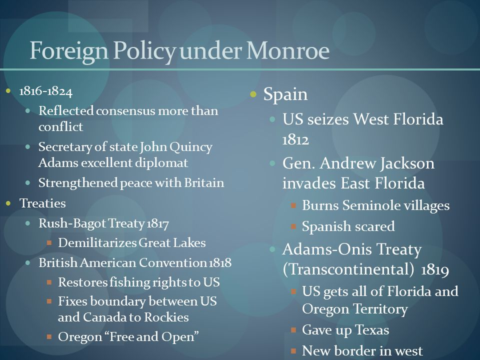 Foreign Policy under Monroe 1816-1824 Reflected consensus more than conflict Secretary of state John Quincy Adams excellent diplomat Strengthened peac