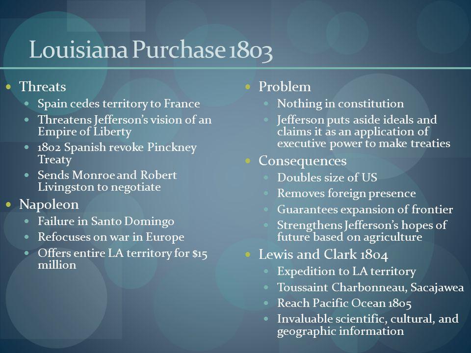 Louisiana Purchase 1803 Threats Spain cedes territory to France Threatens Jefferson's vision of an Empire of Liberty 1802 Spanish revoke Pinckney Trea
