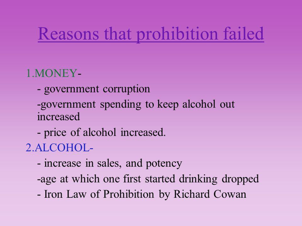 Reasons that prohibition failed 1.MONEY- - government corruption -government spending to keep alcohol out increased - price of alcohol increased.