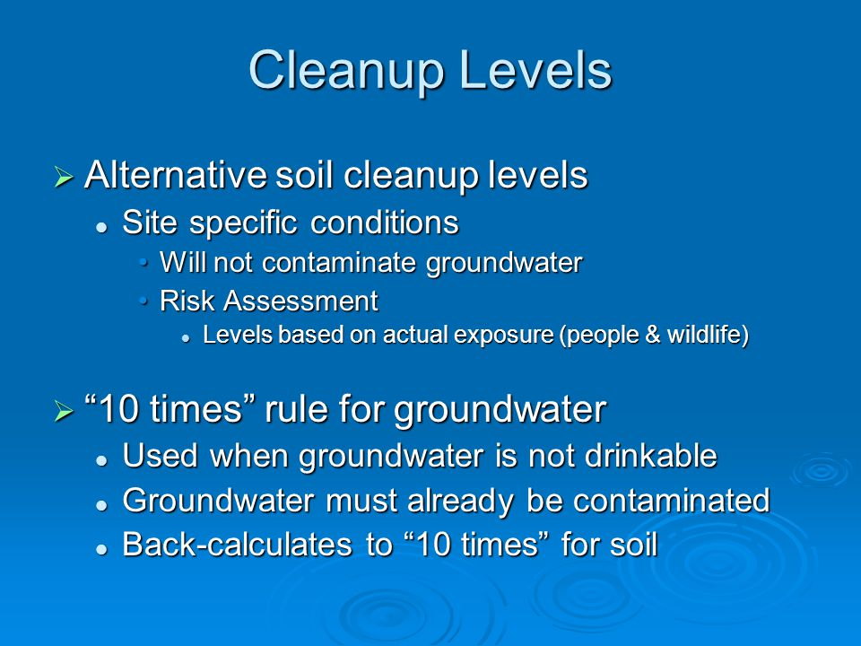 Cleanup Levels  Alternative soil cleanup levels Site specific conditions Site specific conditions Will not contaminate groundwaterWill not contaminate groundwater Risk AssessmentRisk Assessment Levels based on actual exposure (people & wildlife) Levels based on actual exposure (people & wildlife)  10 times rule for groundwater Used when groundwater is not drinkable Used when groundwater is not drinkable Groundwater must already be contaminated Groundwater must already be contaminated Back-calculates to 10 times for soil Back-calculates to 10 times for soil