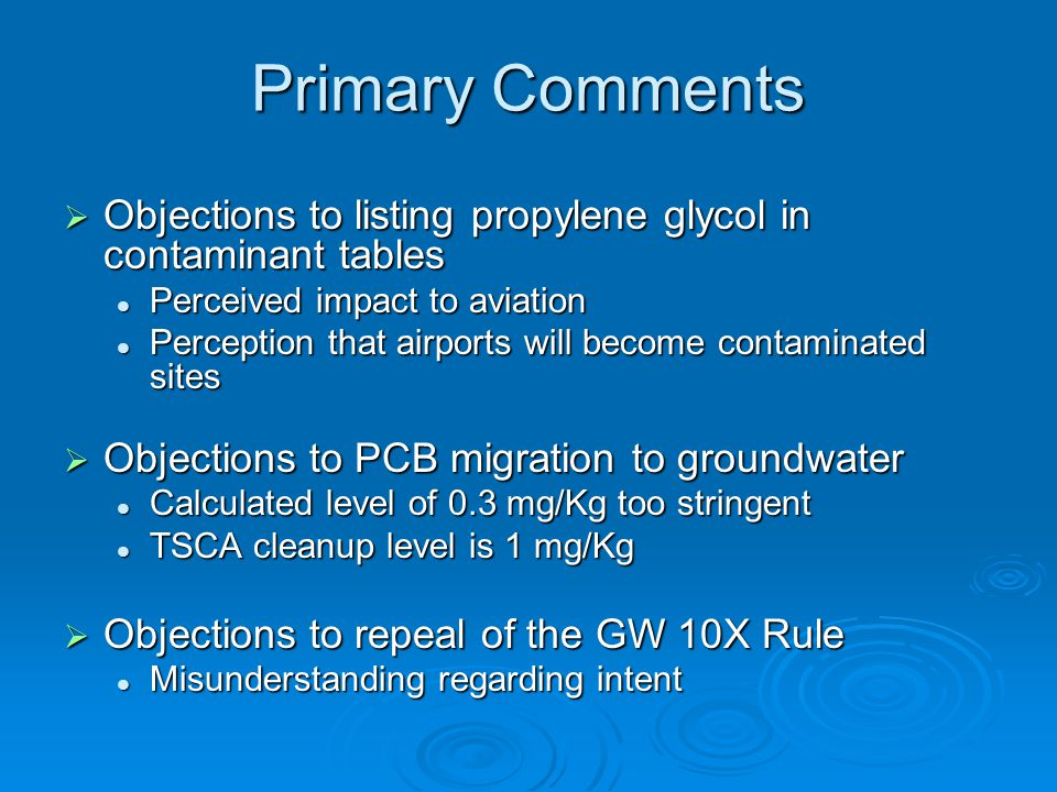 Primary Comments  Objections to listing propylene glycol in contaminant tables Perceived impact to aviation Perceived impact to aviation Perception that airports will become contaminated sites Perception that airports will become contaminated sites  Objections to PCB migration to groundwater Calculated level of 0.3 mg/Kg too stringent Calculated level of 0.3 mg/Kg too stringent TSCA cleanup level is 1 mg/Kg TSCA cleanup level is 1 mg/Kg  Objections to repeal of the GW 10X Rule Misunderstanding regarding intent Misunderstanding regarding intent