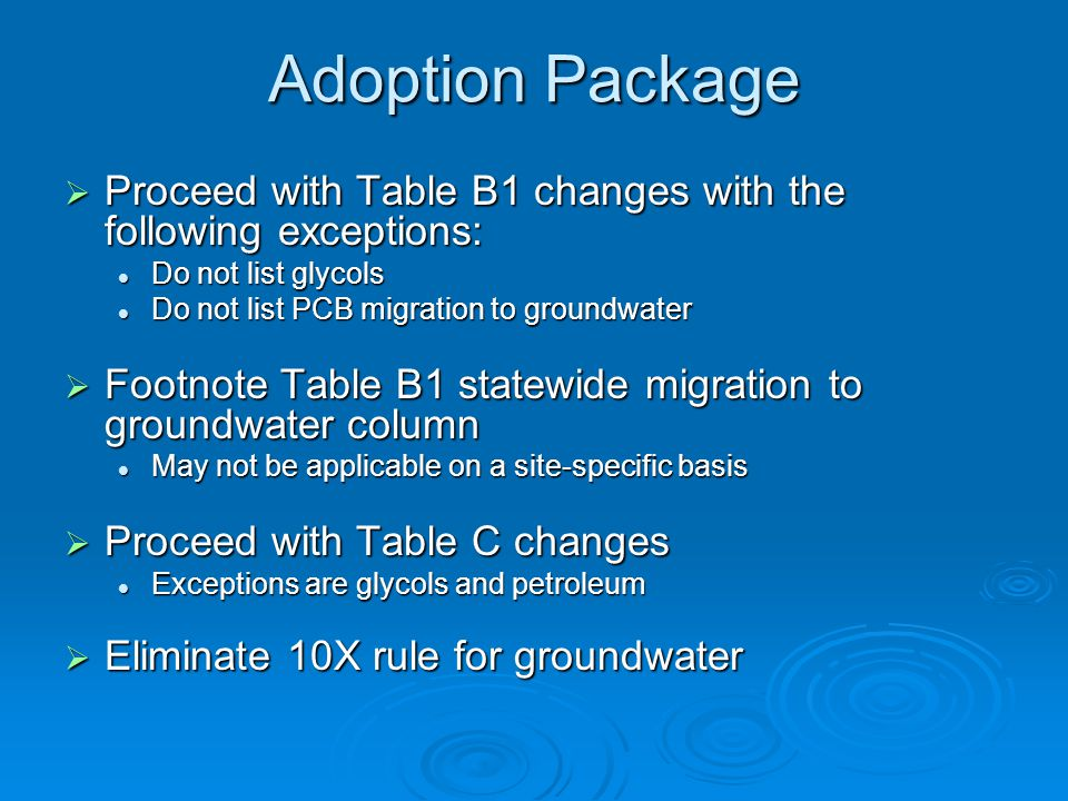 Adoption Package  Proceed with Table B1 changes with the following exceptions: Do not list glycols Do not list glycols Do not list PCB migration to groundwater Do not list PCB migration to groundwater  Footnote Table B1 statewide migration to groundwater column May not be applicable on a site-specific basis May not be applicable on a site-specific basis  Proceed with Table C changes Exceptions are glycols and petroleum Exceptions are glycols and petroleum  Eliminate 10X rule for groundwater