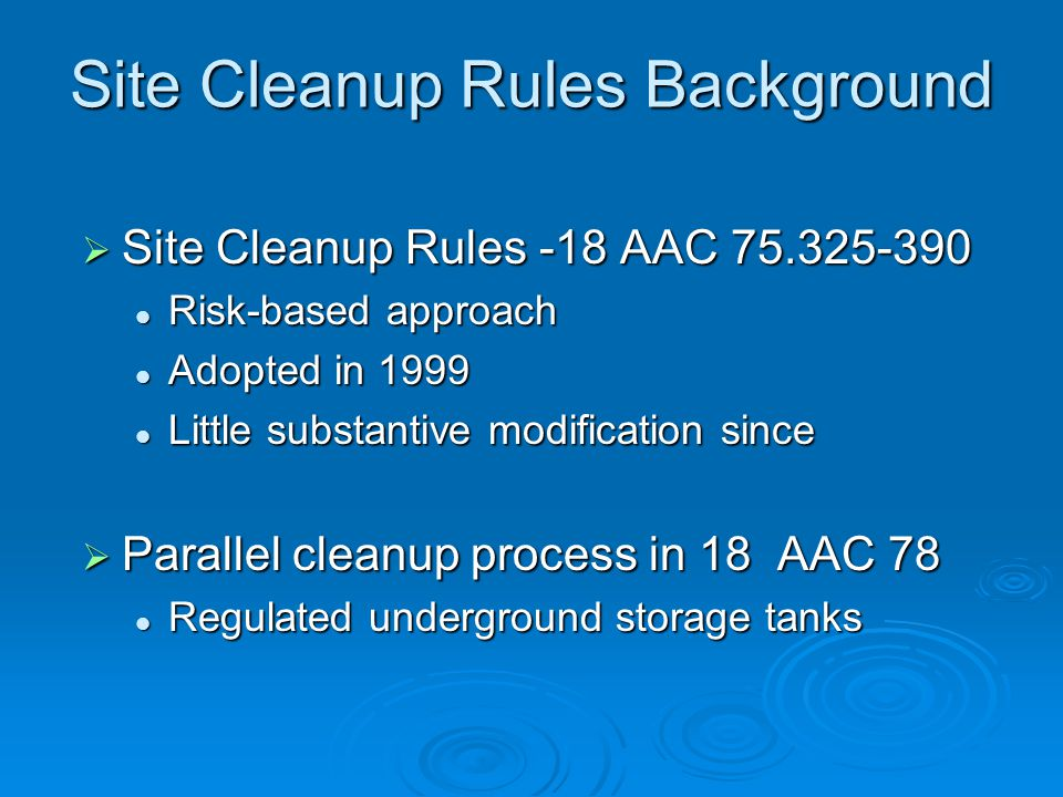 Site Cleanup Rules Background  Site Cleanup Rules -18 AAC 75.325-390 Risk-based approach Risk-based approach Adopted in 1999 Adopted in 1999 Little substantive modification since Little substantive modification since  Parallel cleanup process in 18 AAC 78 Regulated underground storage tanks Regulated underground storage tanks