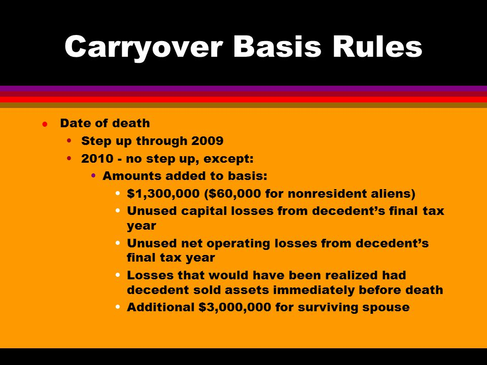 Carryover Basis Rules l Date of death Step up through no step up, except: Amounts added to basis: $1,300,000 ($60,000 for nonresident aliens) Unused capital losses from decedent's final tax year Unused net operating losses from decedent's final tax year Losses that would have been realized had decedent sold assets immediately before death Additional $3,000,000 for surviving spouse