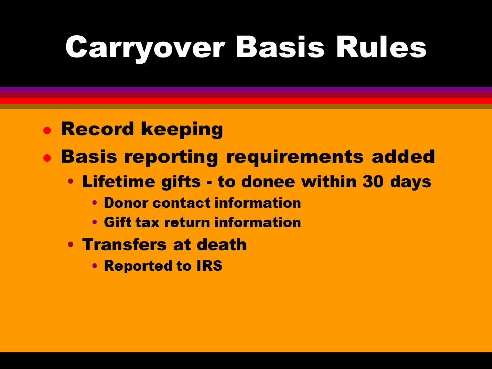 Carryover Basis Rules l Record keeping l Basis reporting requirements added Lifetime gifts - to donee within 30 days Donor contact information Gift tax return information Transfers at death Reported to IRS