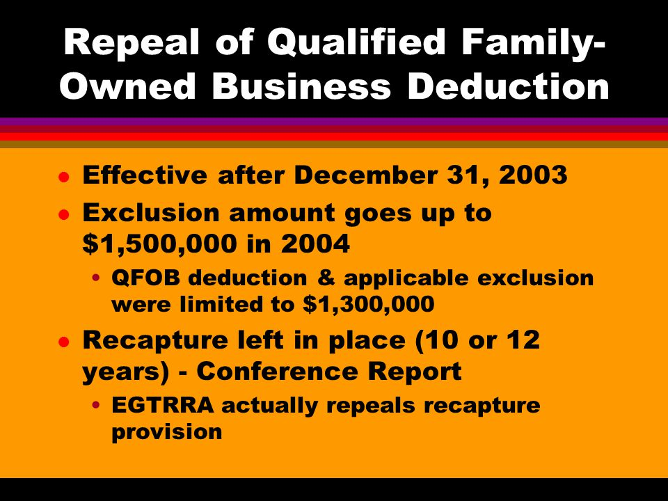 Repeal of Qualified Family- Owned Business Deduction l Effective after December 31, 2003 l Exclusion amount goes up to $1,500,000 in 2004 QFOB deduction & applicable exclusion were limited to $1,300,000 l Recapture left in place (10 or 12 years) - Conference Report EGTRRA actually repeals recapture provision
