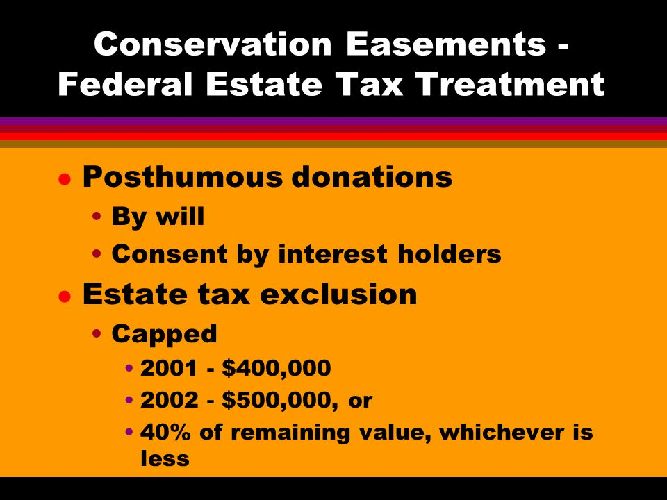 Conservation Easements - Federal Estate Tax Treatment l Posthumous donations By will Consent by interest holders l Estate tax exclusion Capped $400, $500,000, or 40% of remaining value, whichever is less