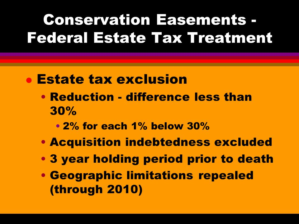 Conservation Easements - Federal Estate Tax Treatment l Estate tax exclusion Reduction - difference less than 30% 2% for each 1% below 30% Acquisition indebtedness excluded 3 year holding period prior to death Geographic limitations repealed (through 2010)