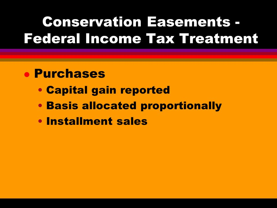 Conservation Easements - Federal Income Tax Treatment l Purchases Capital gain reported Basis allocated proportionally Installment sales