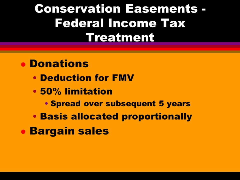 Conservation Easements - Federal Income Tax Treatment l Donations Deduction for FMV 50% limitation Spread over subsequent 5 years Basis allocated proportionally l Bargain sales