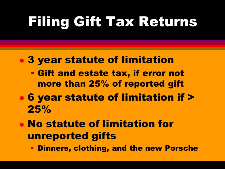 Filing Gift Tax Returns l 3 year statute of limitation Gift and estate tax, if error not more than 25% of reported gift l 6 year statute of limitation if > 25% l No statute of limitation for unreported gifts Dinners, clothing, and the new Porsche