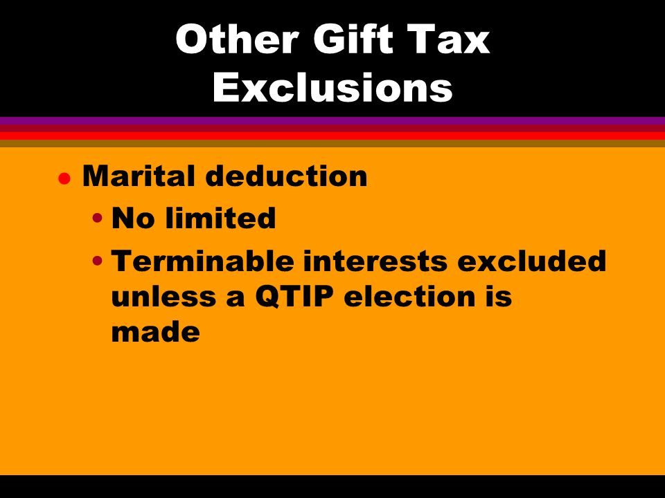 Other Gift Tax Exclusions l Educational or medical payments Paid directly to qualified educational organization Does not include payments to qualified tuition programs or Coverdell education savings accounts Paid directly to medical provider Includes health insurance premiums No gift tax return required