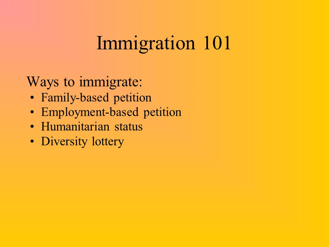 Immigration 101 Ways to immigrate: Family-based petition Employment-based petition Humanitarian status Diversity lottery