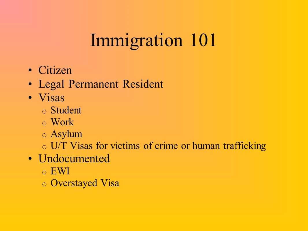 Immigration 101 Citizen Legal Permanent Resident Visas o Student o Work o Asylum o U/T Visas for victims of crime or human trafficking Undocumented o EWI o Overstayed Visa