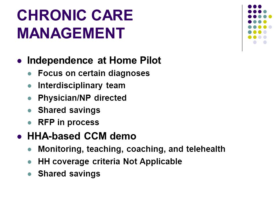 CHRONIC CARE MANAGEMENT Independence at Home Pilot Focus on certain diagnoses Interdisciplinary team Physician/NP directed Shared savings RFP in process HHA-based CCM demo Monitoring, teaching, coaching, and telehealth HH coverage criteria Not Applicable Shared savings