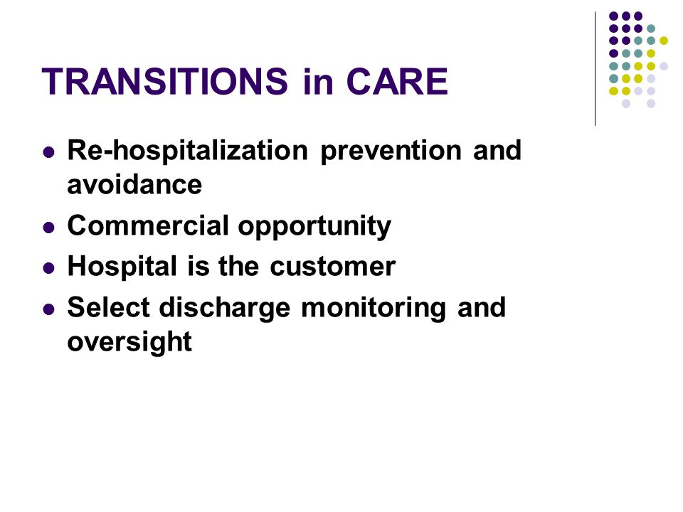 TRANSITIONS in CARE Re-hospitalization prevention and avoidance Commercial opportunity Hospital is the customer Select discharge monitoring and oversight