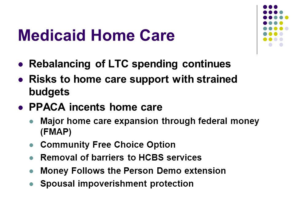 Medicaid Home Care Rebalancing of LTC spending continues Risks to home care support with strained budgets PPACA incents home care Major home care expansion through federal money (FMAP) Community Free Choice Option Removal of barriers to HCBS services Money Follows the Person Demo extension Spousal impoverishment protection
