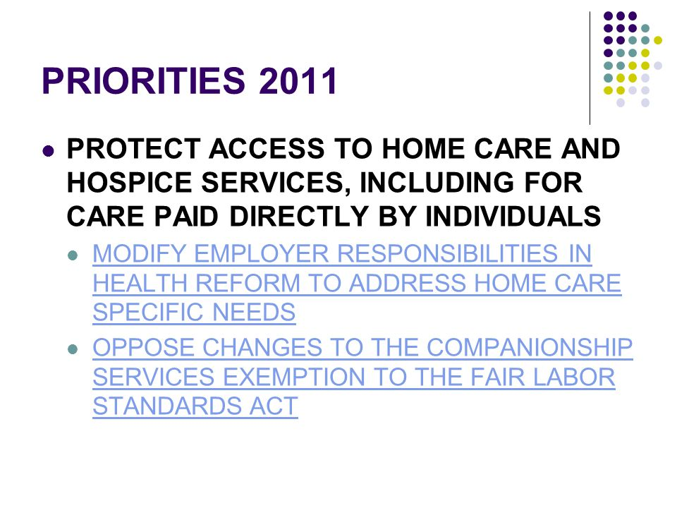 PRIORITIES 2011 PROTECT ACCESS TO HOME CARE AND HOSPICE SERVICES, INCLUDING FOR CARE PAID DIRECTLY BY INDIVIDUALS MODIFY EMPLOYER RESPONSIBILITIES IN HEALTH REFORM TO ADDRESS HOME CARE SPECIFIC NEEDS MODIFY EMPLOYER RESPONSIBILITIES IN HEALTH REFORM TO ADDRESS HOME CARE SPECIFIC NEEDS OPPOSE CHANGES TO THE COMPANIONSHIP SERVICES EXEMPTION TO THE FAIR LABOR STANDARDS ACT OPPOSE CHANGES TO THE COMPANIONSHIP SERVICES EXEMPTION TO THE FAIR LABOR STANDARDS ACT