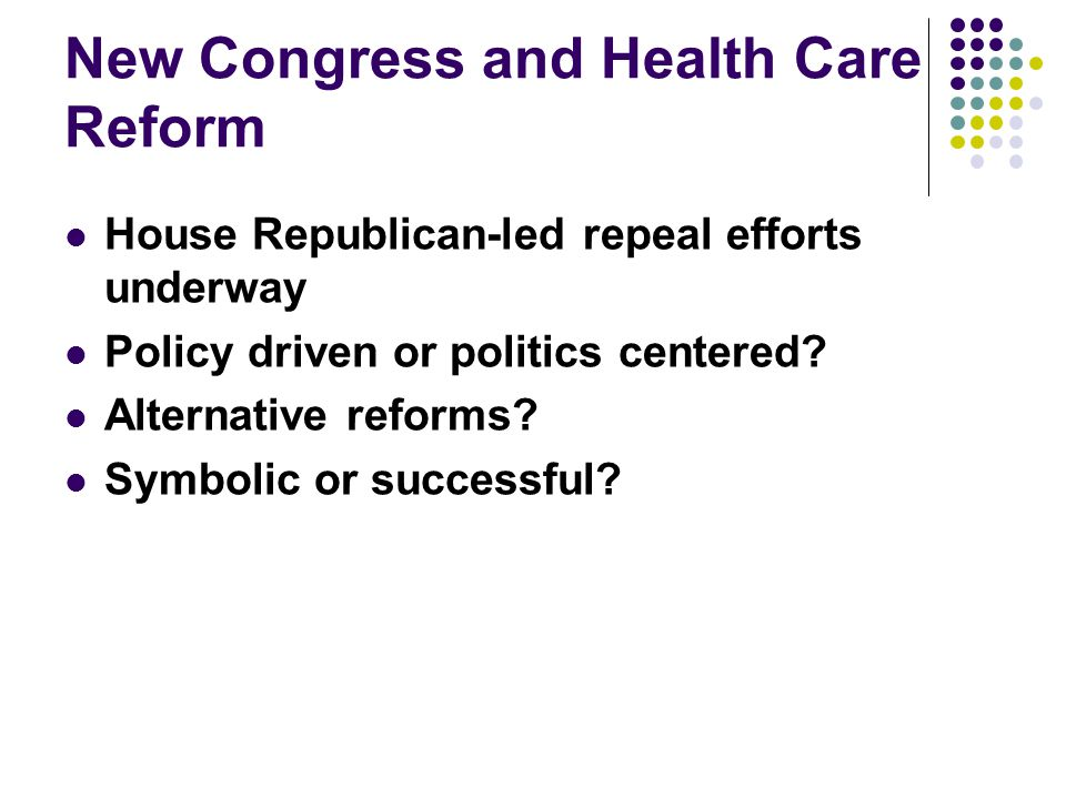 New Congress and Health Care Reform House Republican-led repeal efforts underway Policy driven or politics centered.