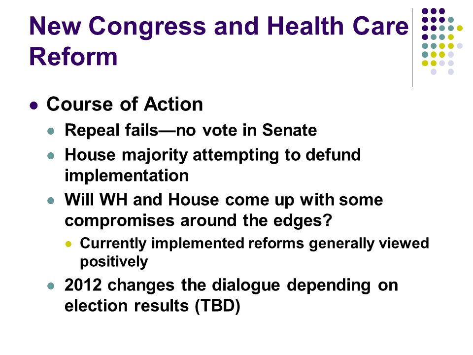New Congress and Health Care Reform Course of Action Repeal fails—no vote in Senate House majority attempting to defund implementation Will WH and House come up with some compromises around the edges.