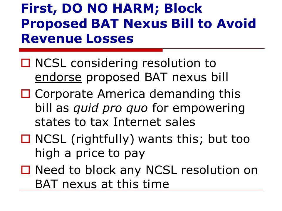 First, DO NO HARM; Block Proposed BAT Nexus Bill to Avoid Revenue Losses  NCSL considering resolution to endorse proposed BAT nexus bill  Corporate