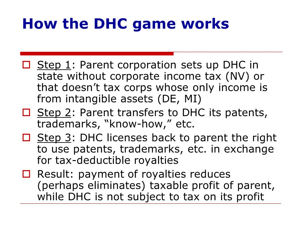 How the DHC game works  Step 1: Parent corporation sets up DHC in state without corporate income tax (NV) or that doesn't tax corps whose only income is from intangible assets (DE, MI)  Step 2: Parent transfers to DHC its patents, trademarks, know-how, etc.