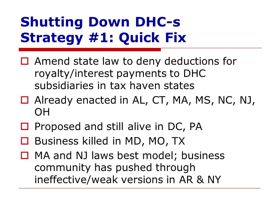 Shutting Down DHC-s Strategy #1: Quick Fix  Amend state law to deny deductions for royalty/interest payments to DHC subsidiaries in tax haven states  Already enacted in AL, CT, MA, MS, NC, NJ, OH  Proposed and still alive in DC, PA  Business killed in MD, MO, TX  MA and NJ laws best model; business community has pushed through ineffective/weak versions in AR & NY