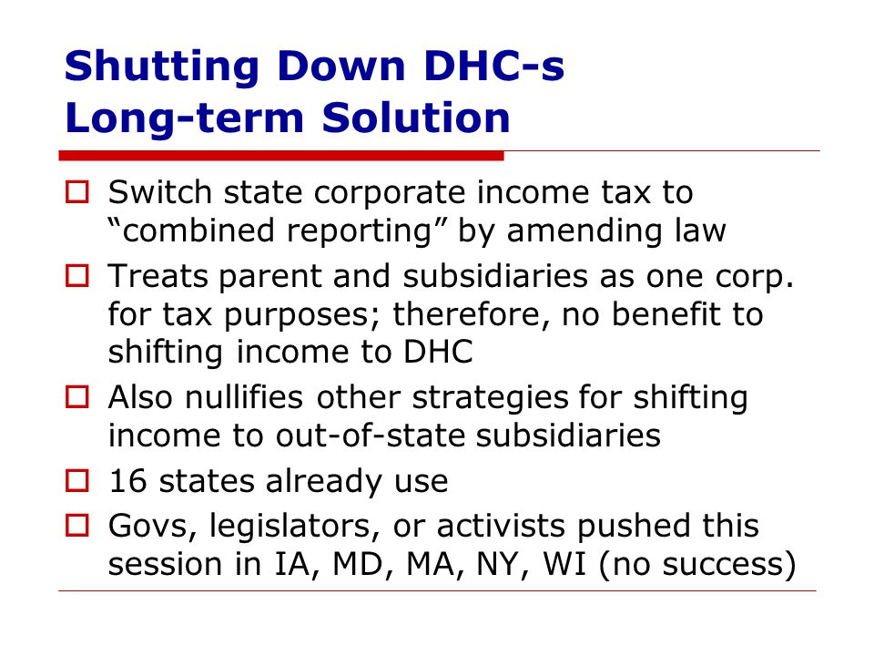 Shutting Down DHC-s Long-term Solution  Switch state corporate income tax to combined reporting by amending law  Treats parent and subsidiaries as one corp.