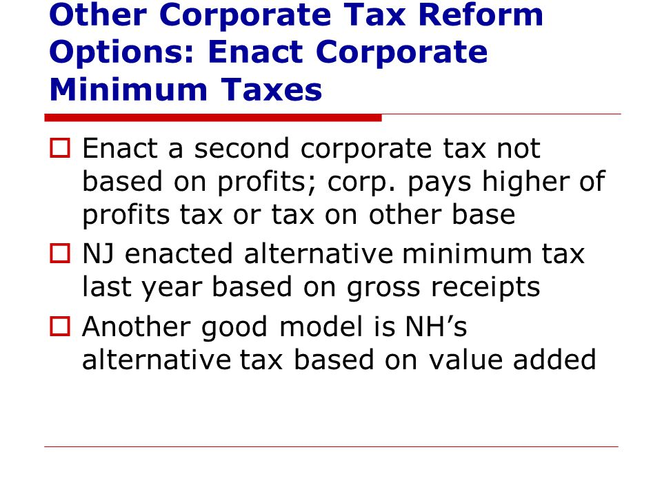 Other Corporate Tax Reform Options: Enact Corporate Minimum Taxes  Enact a second corporate tax not based on profits; corp.