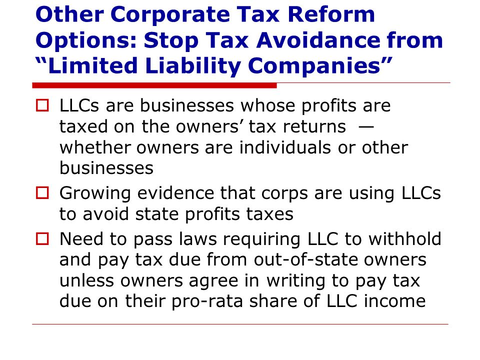 Other Corporate Tax Reform Options: Stop Tax Avoidance from Limited Liability Companies  LLCs are businesses whose profits are taxed on the owners' tax returns — whether owners are individuals or other businesses  Growing evidence that corps are using LLCs to avoid state profits taxes  Need to pass laws requiring LLC to withhold and pay tax due from out-of-state owners unless owners agree in writing to pay tax due on their pro-rata share of LLC income