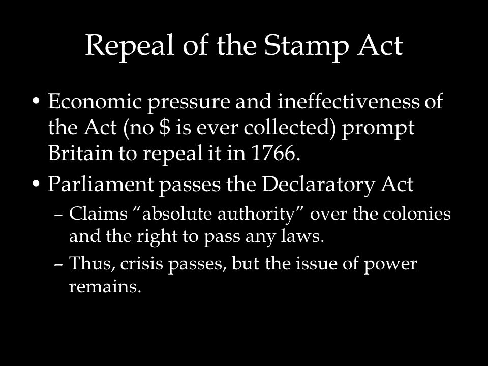 Repeal of the Stamp Act Economic pressure and ineffectiveness of the Act (no $ is ever collected) prompt Britain to repeal it in 1766.