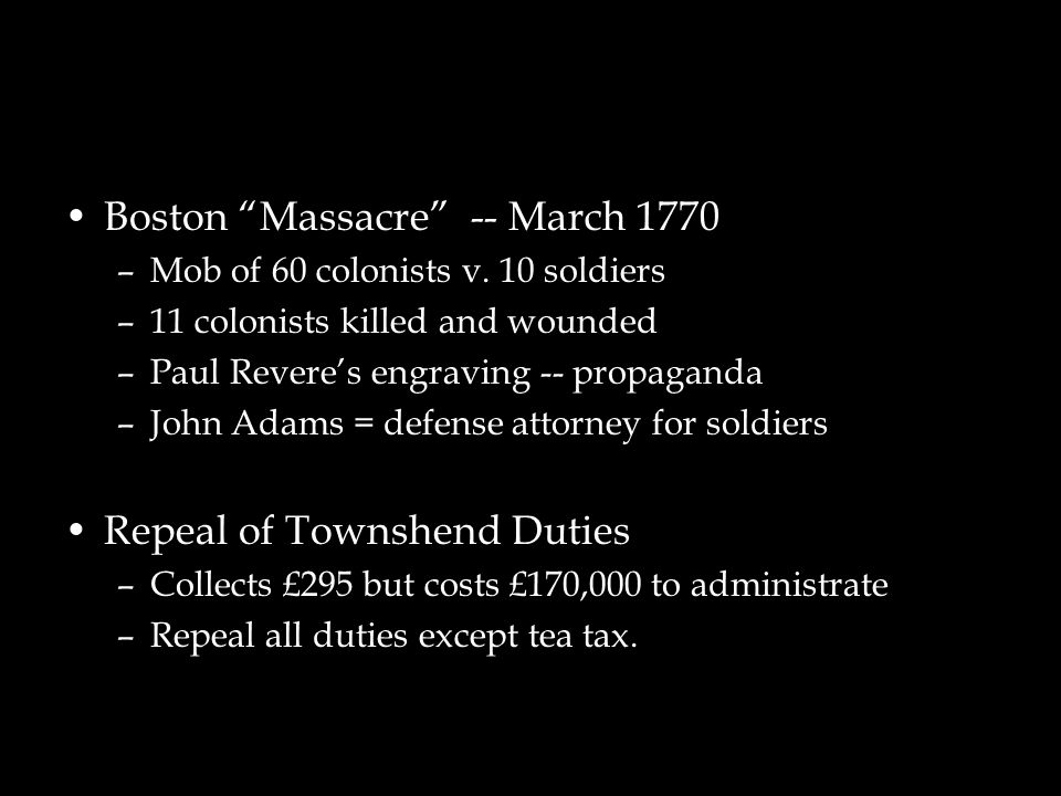 "Boston ""Massacre"" -- March 1770 –Mob of 60 colonists v. 10 soldiers –11 colonists killed and wounded –Paul Revere's engraving -- propaganda –John Adam"