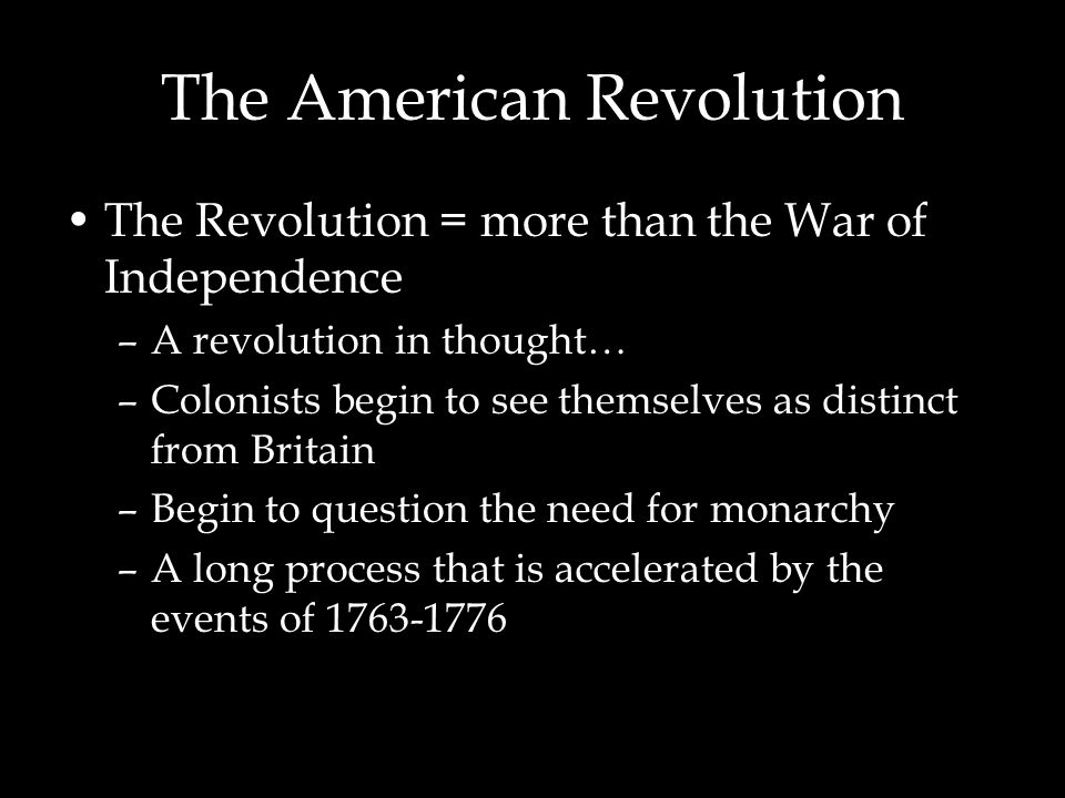 The Revolution = more than the War of Independence –A revolution in thought… –Colonists begin to see themselves as distinct from Britain –Begin to question the need for monarchy –A long process that is accelerated by the events of 1763-1776