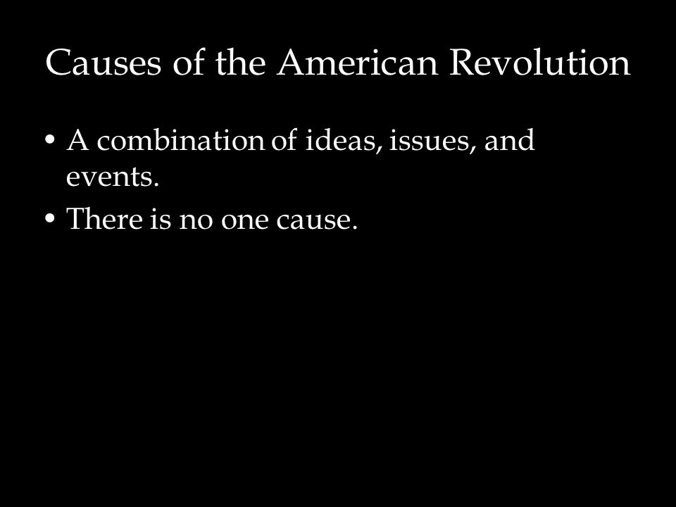 Causes of the American Revolution A combination of ideas, issues, and events. There is no one cause.