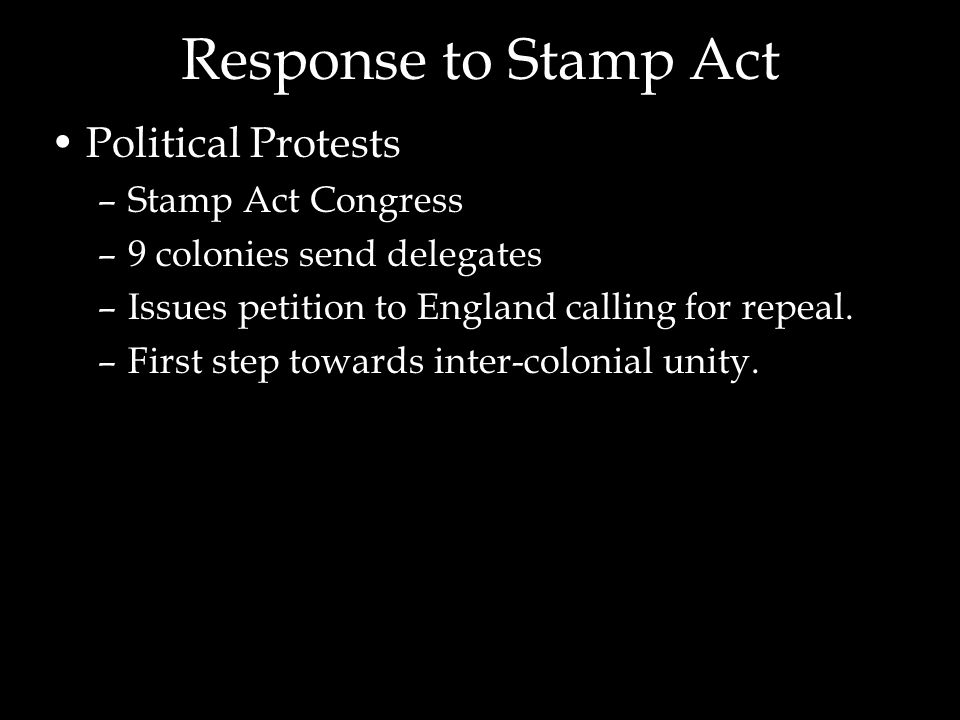 Response to Stamp Act Political Protests –Stamp Act Congress –9 colonies send delegates –Issues petition to England calling for repeal.