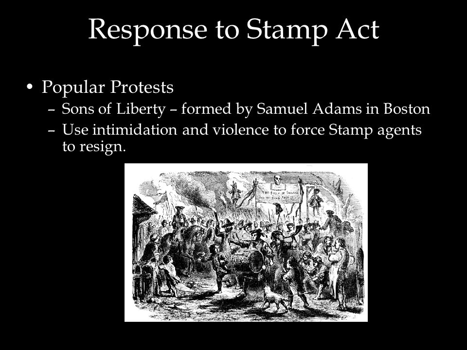 Response to Stamp Act Popular Protests –Sons of Liberty – formed by Samuel Adams in Boston –Use intimidation and violence to force Stamp agents to res