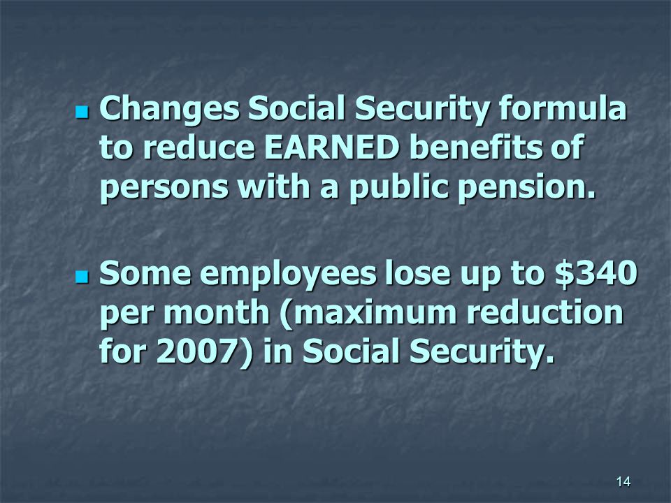14 Changes Social Security formula to reduce EARNED benefits of persons with a public pension.