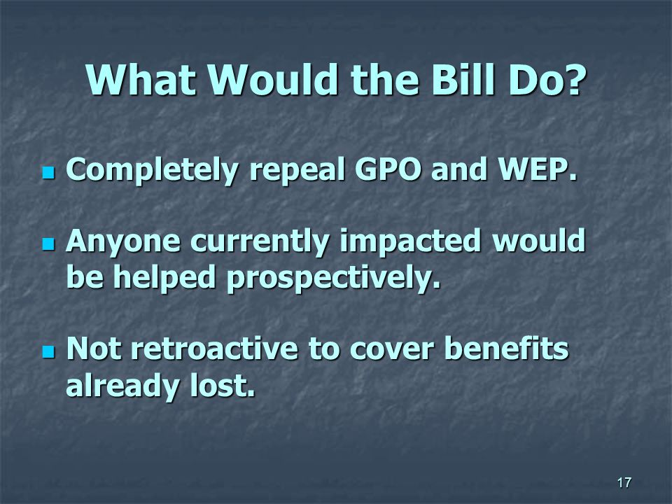 17 What Would the Bill Do.Completely repeal GPO and WEP.