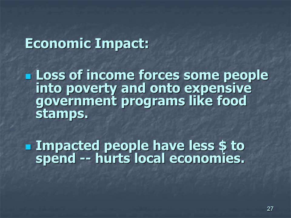 27 Economic Impact: Loss of income forces some people into poverty and onto expensive government programs like food stamps.
