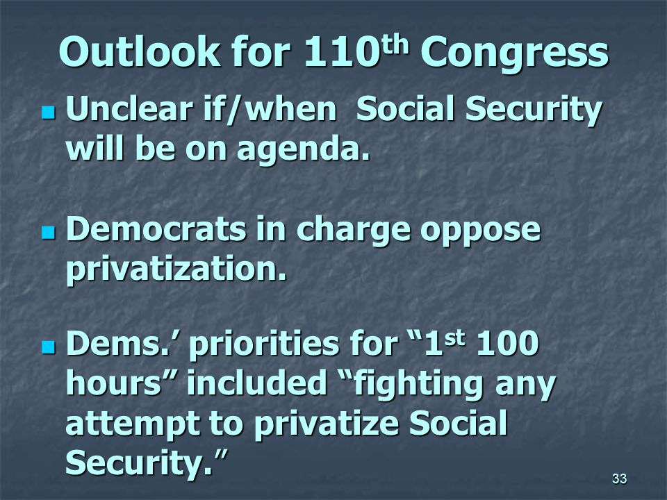 33 Outlook for 110 th Congress Unclear if/when Social Security will be on agenda.
