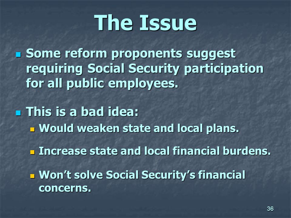 36 The Issue Some reform proponents suggest requiring Social Security participation for all public employees.